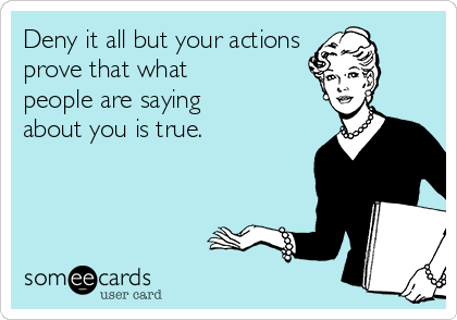 Deny it all but your actions prove that what people are saying about you is true.