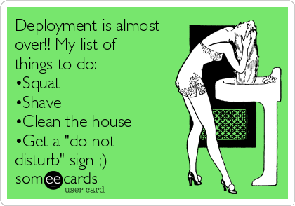 "Deployment is almost over!! My list of things to do: •Squat  •Shave  •Clean the house  •Get a ""do not disturb"" sign ;)"