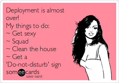Deployment is almost over! My things to do: ~ Get sexy ~ Squad ~ Clean the house ~ Get a 'Do-not-disturb' sign