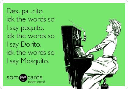 Des...pa...cito idk the words so  I say pequito. idk the words so  I say Dorito. idk the words so  I say Mosquito.