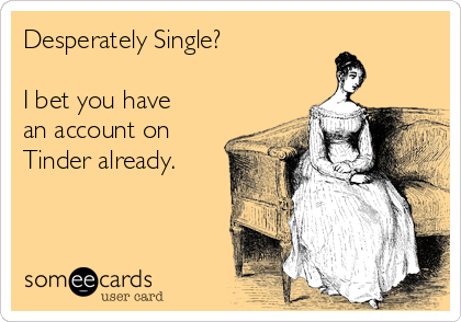 Desperately Single?  I bet you have an account on Tinder already.