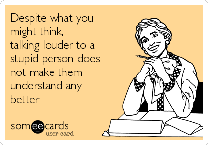 Despite what you might think,  talking louder to a stupid person does not make them understand any better