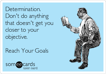 Determination.  Don't do anything that doesn't get you closer to your objective.                             Reach Your Goals
