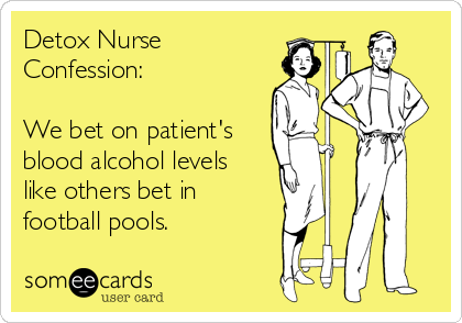 Detox Nurse Confession:   We bet on patient's blood alcohol levels like others bet in football pools.