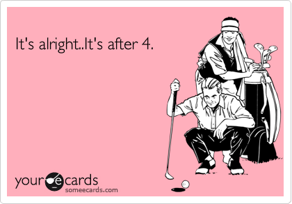 It's alright..It's after 4.