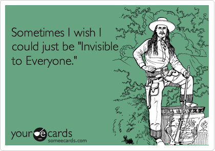 """Sometimes I wish I could just be """"Invisibleto Everyone."""""""