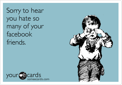 Sorry to hear  you hate so  many of your  facebook friends.