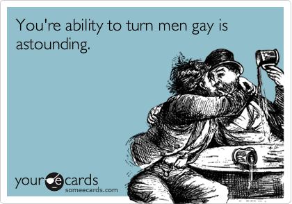 You're ability to turn men gay is astounding.