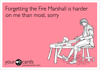 Forgetting the Fire Marshall is harder on me than most. sorry