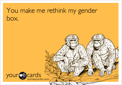 You make me rethink my gender box.