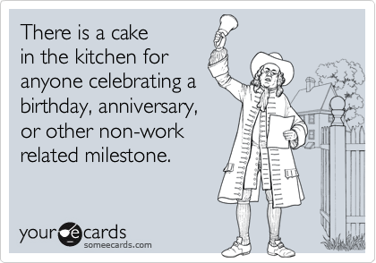 There is a cakein the kitchen foranyone celebrating abirthday, anniversary, or other non-workrelated milestone.