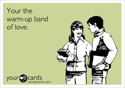 Your the  warm-up band  of love.