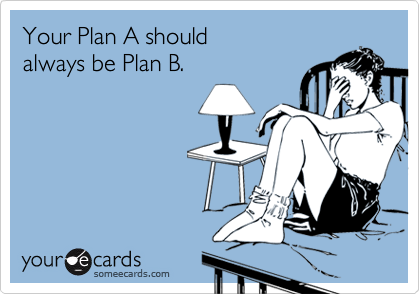 Your Plan A should always be Plan B.