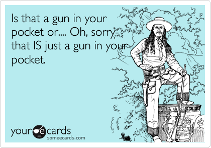 Is that a gun in your