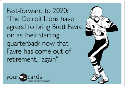 """Fast-forward to 2020:  """"The Detroit Lions have agreed to bring Brett Favre  on as their starting  quarterback now that  Favre has come out of retirement... again"""""""