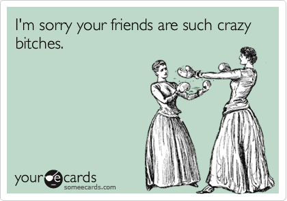 I'm sorry your friends are such crazy bitches.
