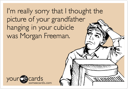 I'm really sorry that I thought the picture of your grandfather  hanging in your cubicle was Morgan Freeman.