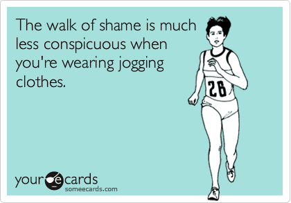 The walk of shame is muchless conspicuous whenyou're wearing joggingclothes.