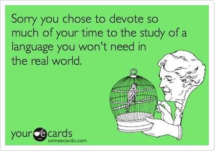 Sorry you chose to devote so much of your time to the study of a language you won't need inthe real world.