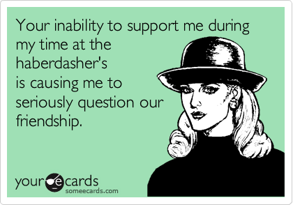 Your inability to support me during my time at thehaberdasher'sis causing me toseriously question ourfriendship.