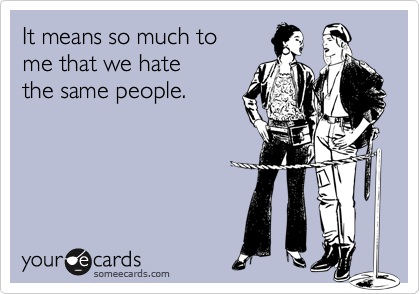 It means so much tome that we hatethe same people.