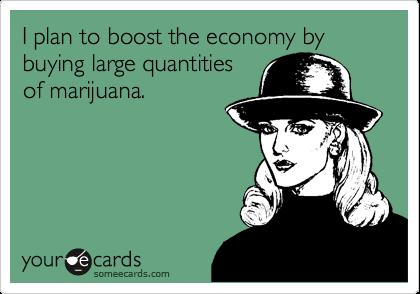 I plan to boost the economy by buying large quantitiesof marijuana.