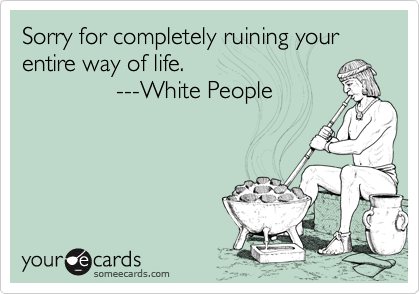 Sorry for completely ruining your entire way of life.                ---White People