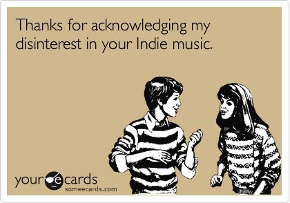 Thanks for acknowledging my disinterest in your Indie music.
