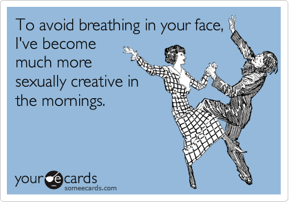 To avoid breathing in your face,I've becomemuch moresexually creative inthe mornings.