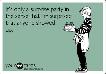 It's only a surprise party inthe sense that I'm surprisedthat anyone showedup.