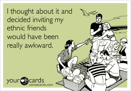 I thought about it anddecided inviting myethnic friendswould have beenreally awkward.