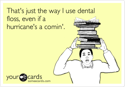 That's just the way I use dental floss, even if a hurricane's a comin'.