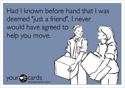 "Had I known before hand that I was deemed ""just a friend"", I never would have agreed to help you move."