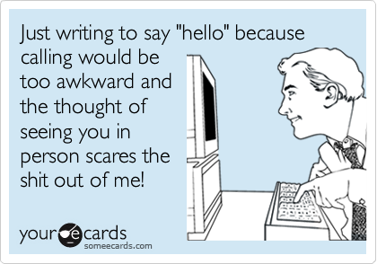 """Just writing to say """"hello"""" because calling would betoo awkward andthe thought ofseeing you inperson scares theshit out of me!"""