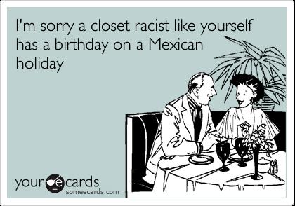 Im Sorry A Closet Racist Like Yourself Has A Birthday On A – Racist Birthday Cards