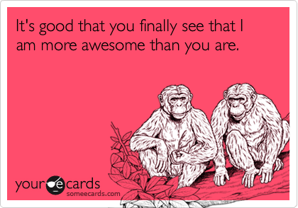 It's good that you finally see that I am more awesome than you are.