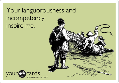 Your languorousness and incompetency inspire me.