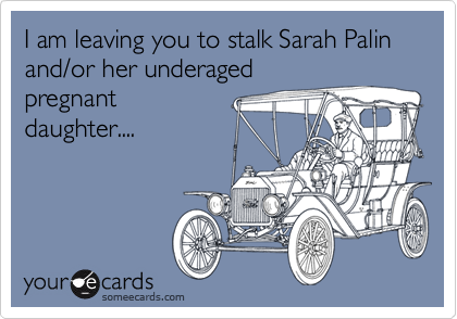 I am leaving you to stalk Sarah Palin and/or her underagedpregnantdaughter....