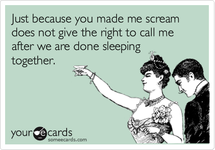 Just because you made me scream does not give the right to call me after we are done sleeping together.