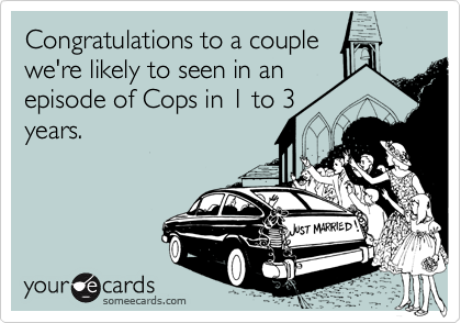 Congratulations to a couplewe're likely to seen in anepisode of Cops in 1 to 3years.