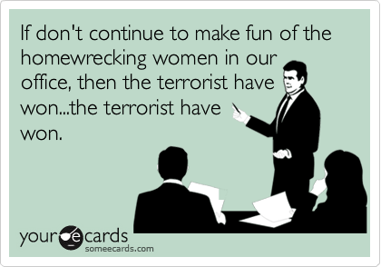 If don't continue to make fun of the homewrecking women in ouroffice, then the terrorist havewon...the terrorist havewon.