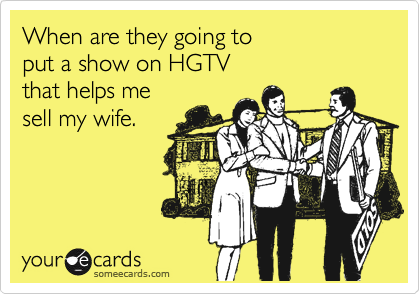 When are they going to put a show on HGTV that helps me sell my wife.