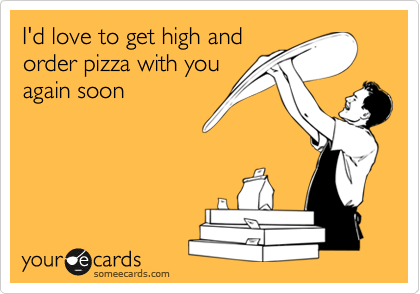 I'd love to get high andorder pizza with youagain soon