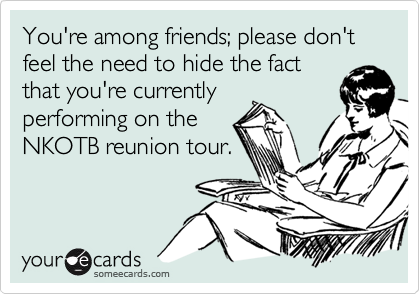 You're among friends; please don't feel the need to hide the fact