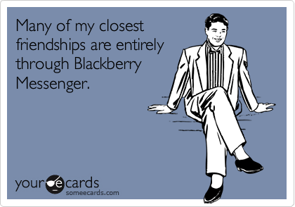 Many of my closestfriendships are entirelythrough BlackberryMessenger.