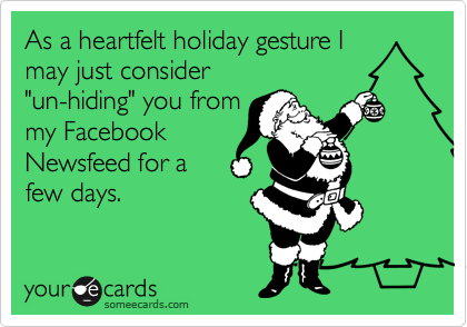 """As a heartfelt holiday gesture I  may just consider  """"un-hiding"""" you from my Facebook Newsfeed for a few days."""