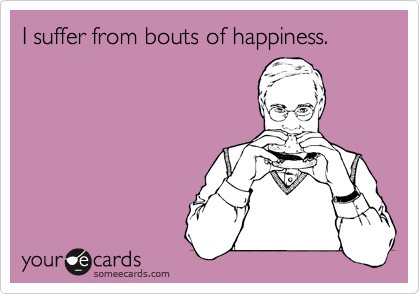 I suffer from bouts of happiness.