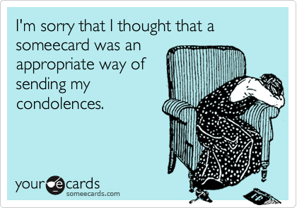 I'm sorry that I thought that a someecard was anappropriate way ofsending mycondolences.