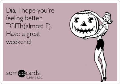 Dia, I hope you're feeling better. TGITh(almost F). Have a great weekend!