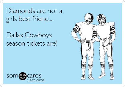 Diamonds are not a girls best friend....  Dallas Cowboys season tickets are!